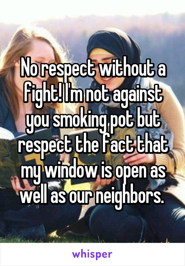 No respect without a fight! I'm not against you smoking pot but respect the fact that my window is open as well as our neighbors.