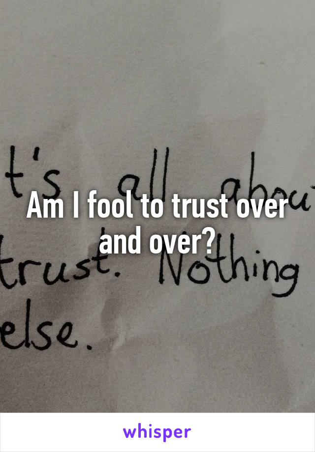 Am I fool to trust over and over?