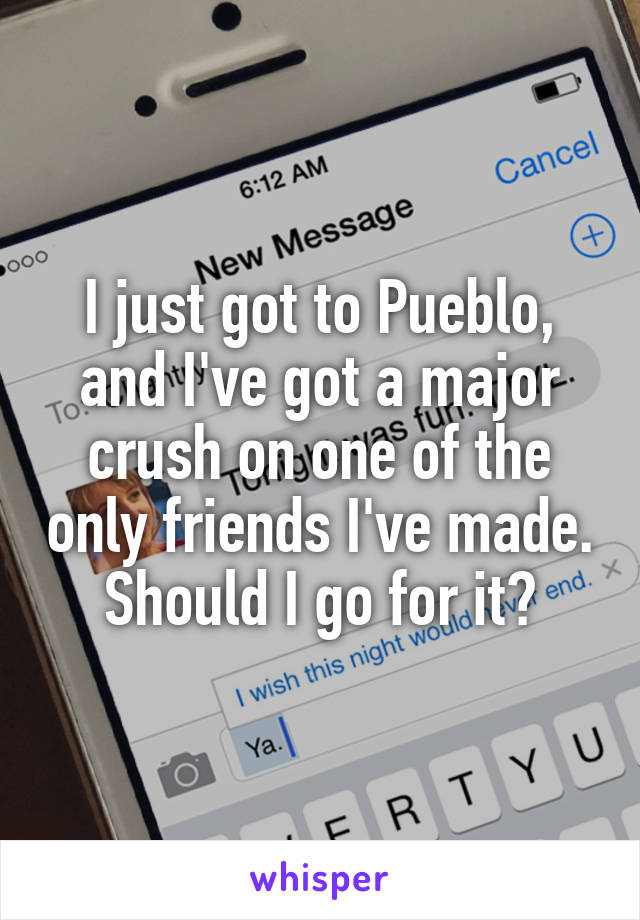 I just got to Pueblo, and I've got a major crush on one of the only friends I've made. Should I go for it?