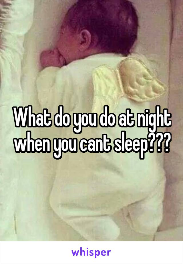 What do you do at night when you cant sleep???