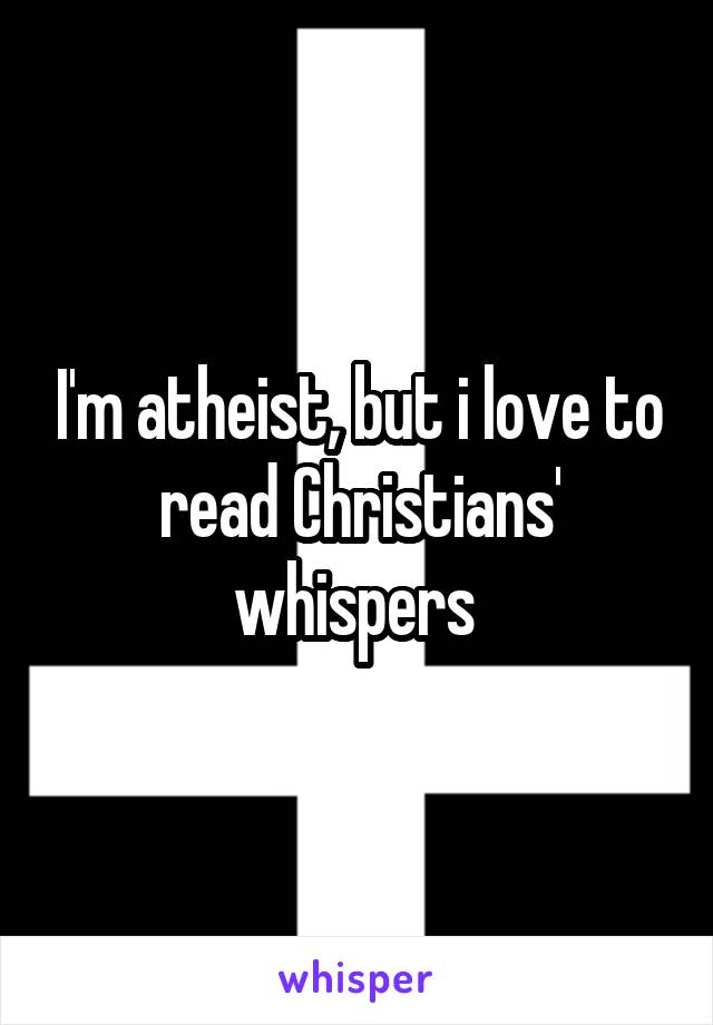 I'm atheist, but i love to read Christians' whispers