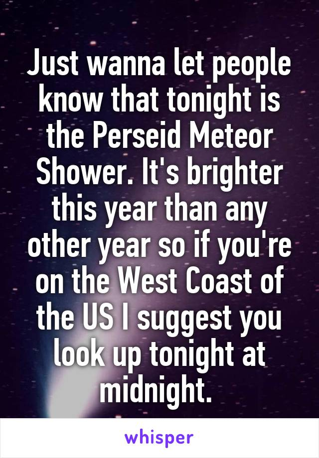 Just wanna let people know that tonight is the Perseid Meteor Shower. It's brighter this year than any other year so if you're on the West Coast of the US I suggest you look up tonight at midnight.