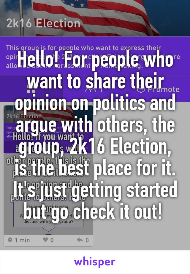 Hello! For people who want to share their opinion on politics and argue with others, the group, 2k16 Election, is the best place for it. It's just getting started but go check it out!