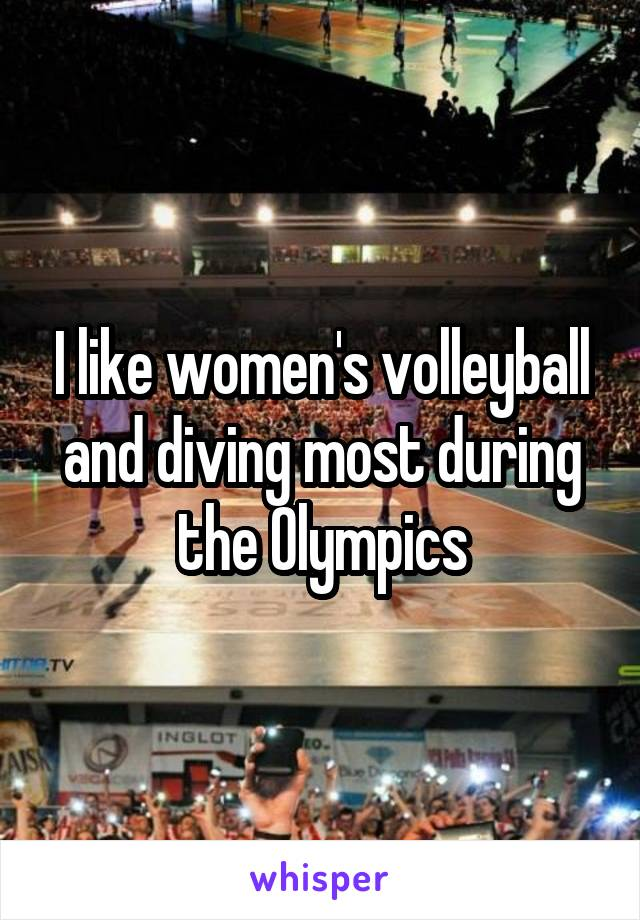 I like women's volleyball and diving most during the Olympics