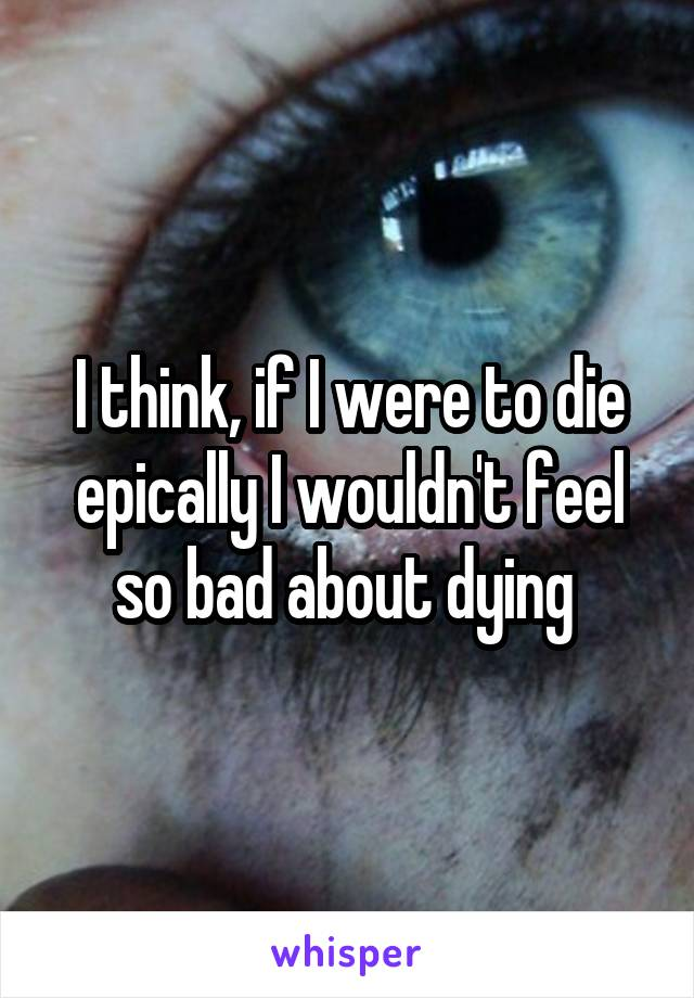 I think, if I were to die epically I wouldn't feel so bad about dying