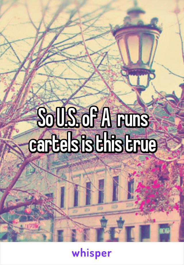 So U.S. of A  runs cartels is this true