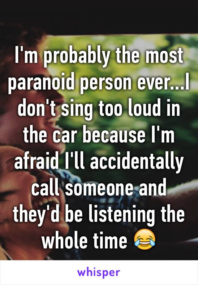 I'm probably the most paranoid person ever...I don't sing too loud in the car because I'm afraid I'll accidentally call someone and they'd be listening the whole time 😂