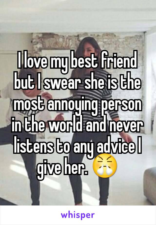 I love my best friend but I swear she is the most annoying person in the world and never listens to any advice I give her. 😤