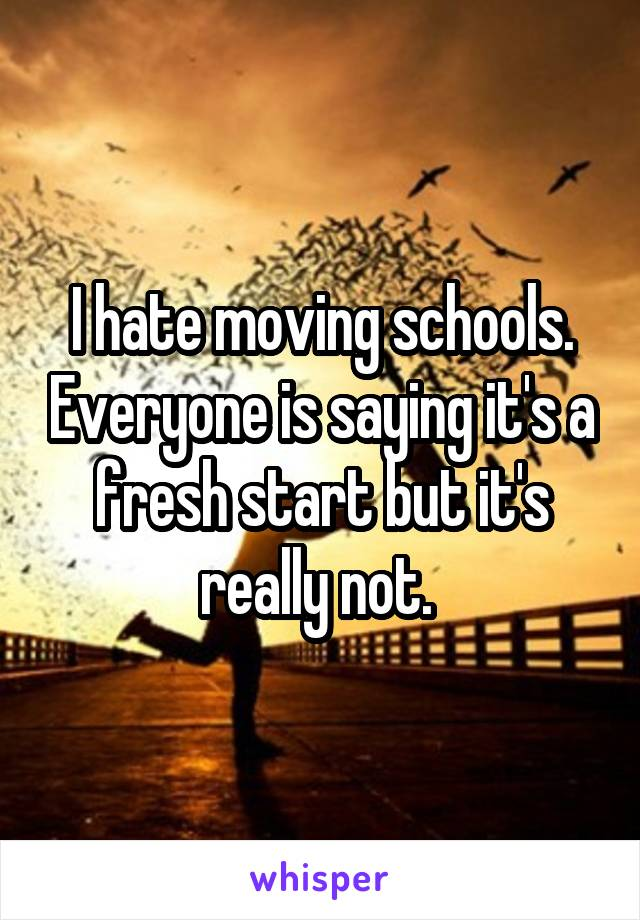 I hate moving schools. Everyone is saying it's a fresh start but it's really not.
