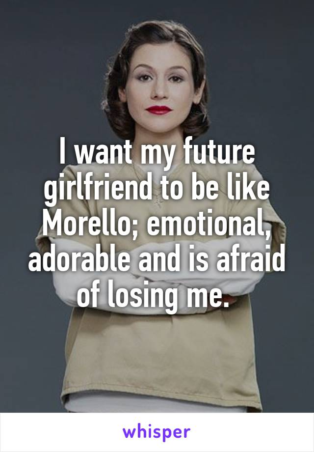 I want my future girlfriend to be like Morello; emotional, adorable and is afraid of losing me.