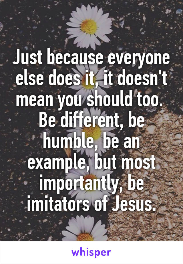 Just because everyone else does it, it doesn't mean you should too.  Be different, be humble, be an example, but most importantly, be imitators of Jesus.