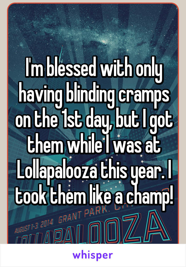 I'm blessed with only having blinding cramps on the 1st day, but I got them while I was at Lollapalooza this year. I took them like a champ!