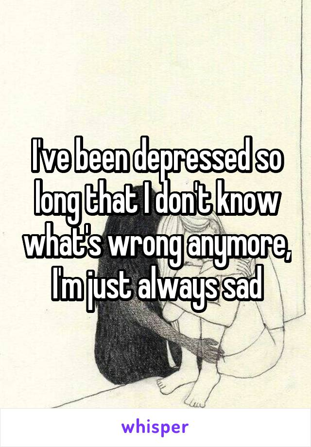 I've been depressed so long that I don't know what's wrong anymore, I'm just always sad