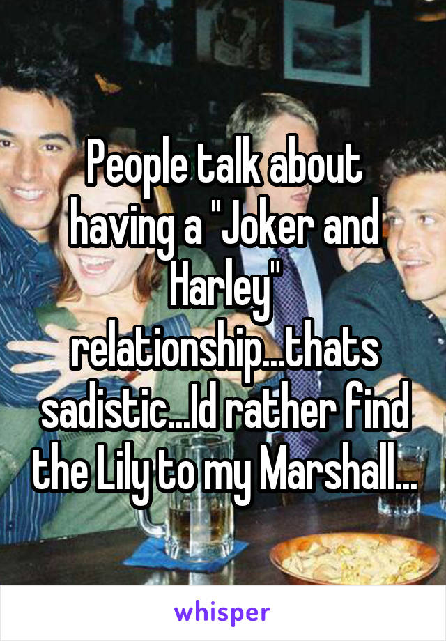 """People talk about having a """"Joker and Harley"""" relationship...thats sadistic...Id rather find the Lily to my Marshall..."""