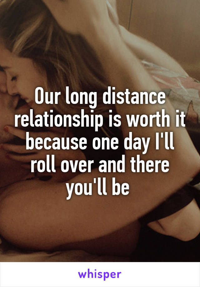Our long distance relationship is worth it because one day I'll roll over and there you'll be