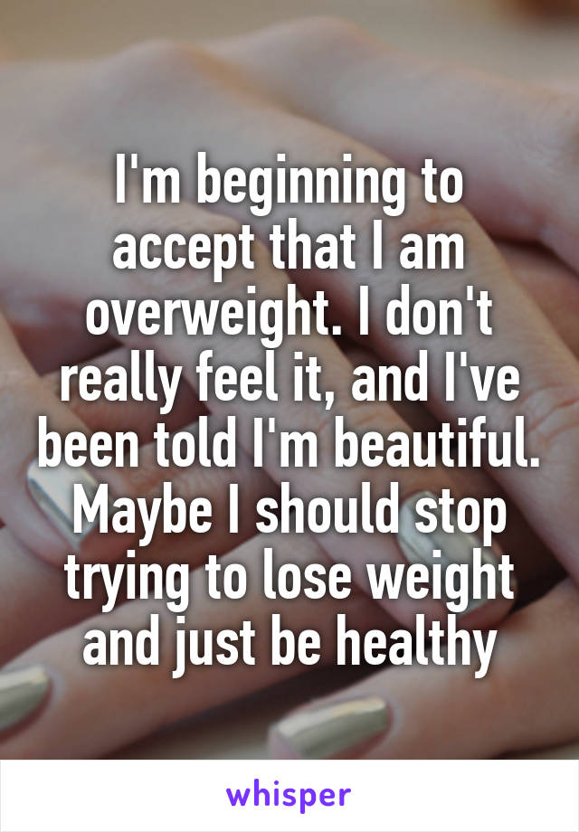 I'm beginning to accept that I am overweight. I don't really feel it, and I've been told I'm beautiful. Maybe I should stop trying to lose weight and just be healthy