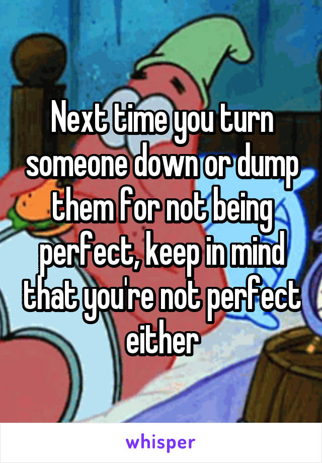 Next time you turn someone down or dump them for not being perfect, keep in mind that you're not perfect either