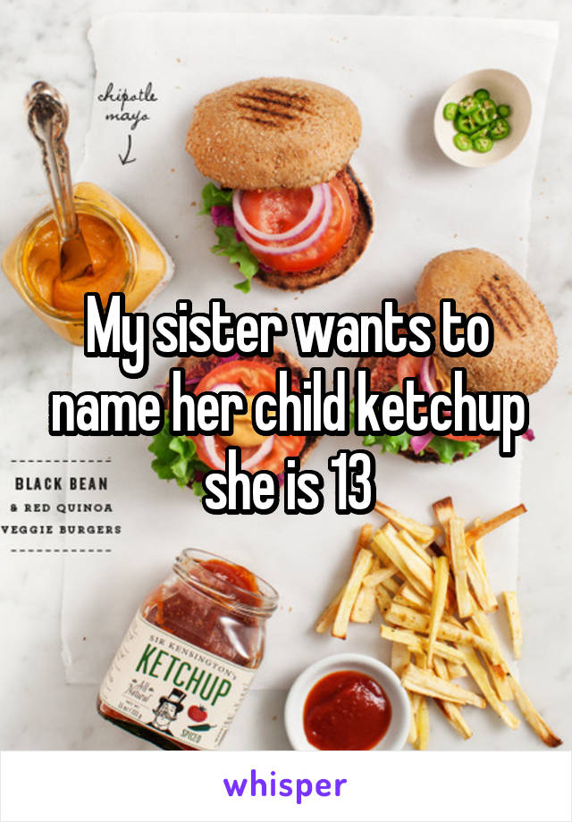 My sister wants to name her child ketchup she is 13