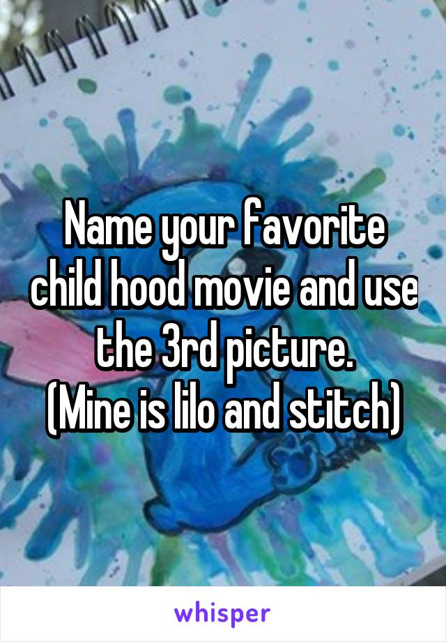 Name your favorite child hood movie and use the 3rd picture. (Mine is lilo and stitch)