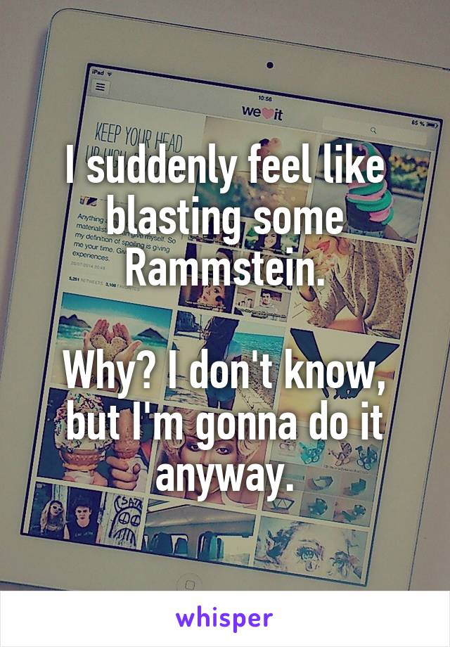 I suddenly feel like blasting some Rammstein.  Why? I don't know, but I'm gonna do it anyway.