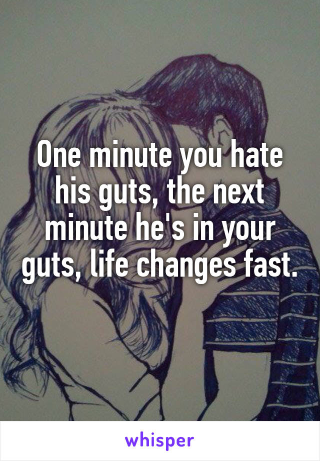 One minute you hate his guts, the next minute he's in your guts, life changes fast.