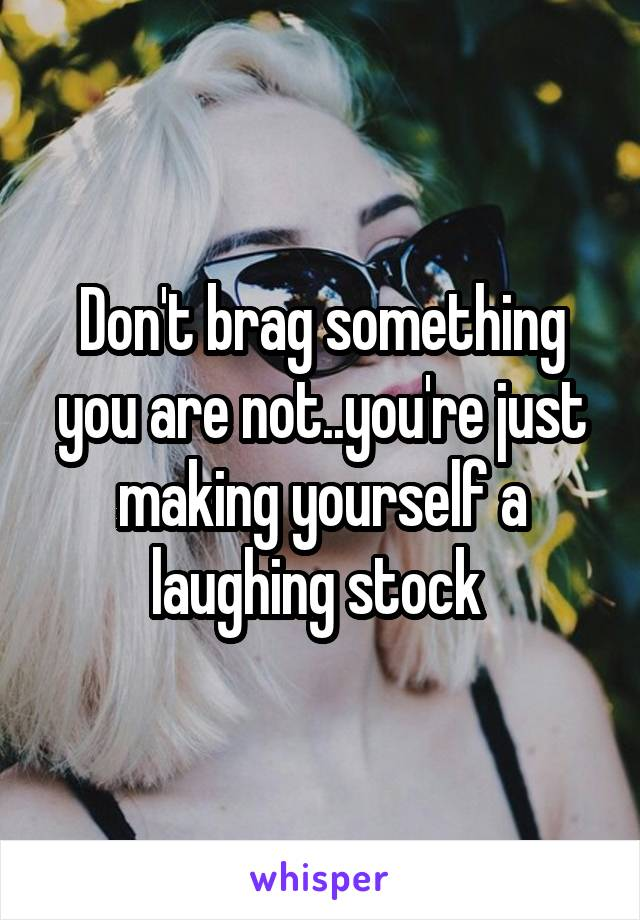 Don't brag something you are not..you're just making yourself a laughing stock