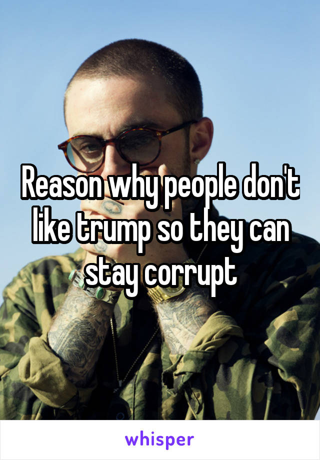 Reason why people don't like trump so they can stay corrupt