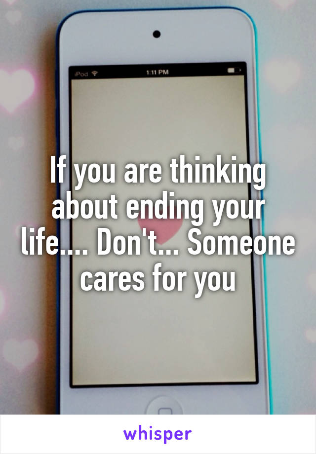 If you are thinking about ending your life.... Don't... Someone cares for you
