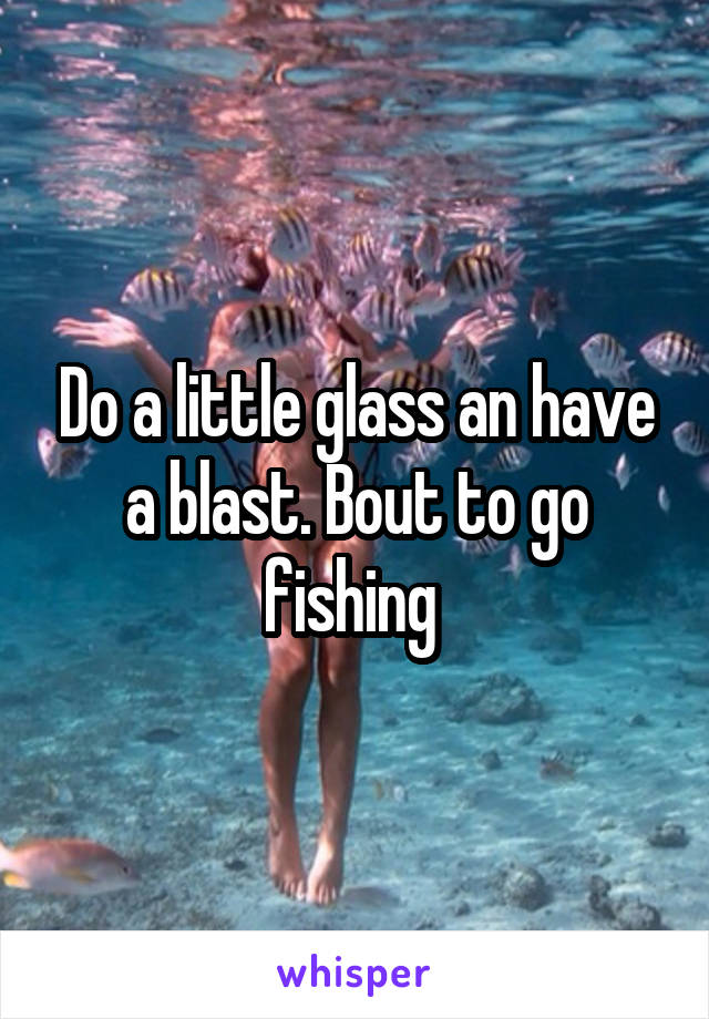Do a little glass an have a blast. Bout to go fishing