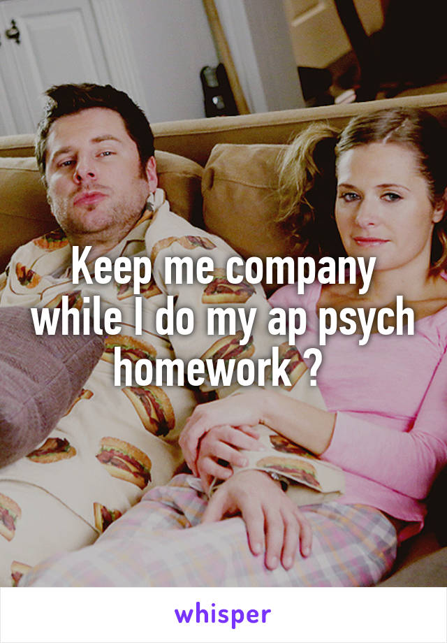 Keep me company while I do my ap psych homework ?