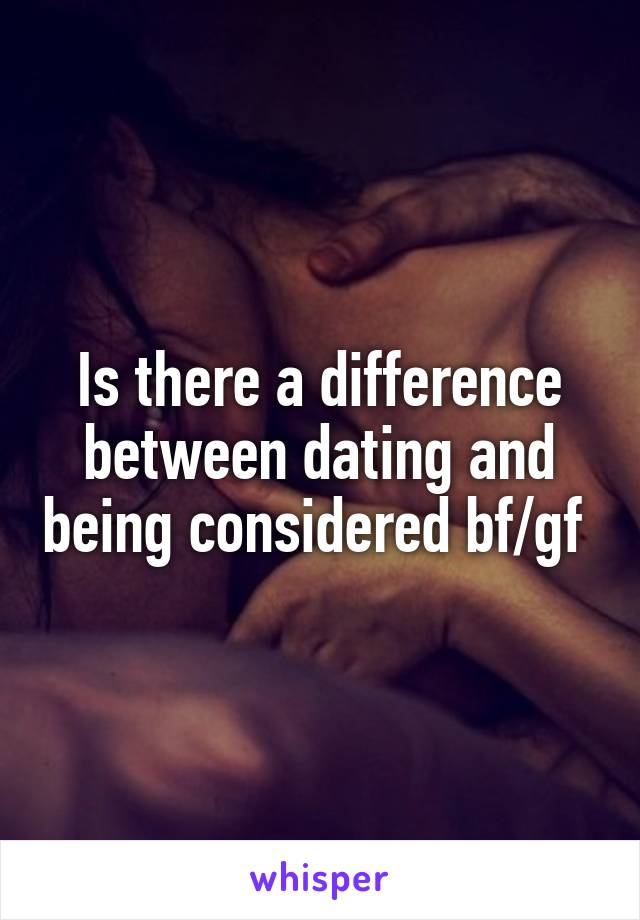 Is there a difference between dating and being considered bf/gf