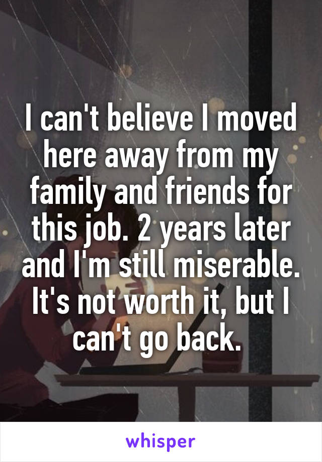I can't believe I moved here away from my family and friends for this job. 2 years later and I'm still miserable. It's not worth it, but I can't go back.