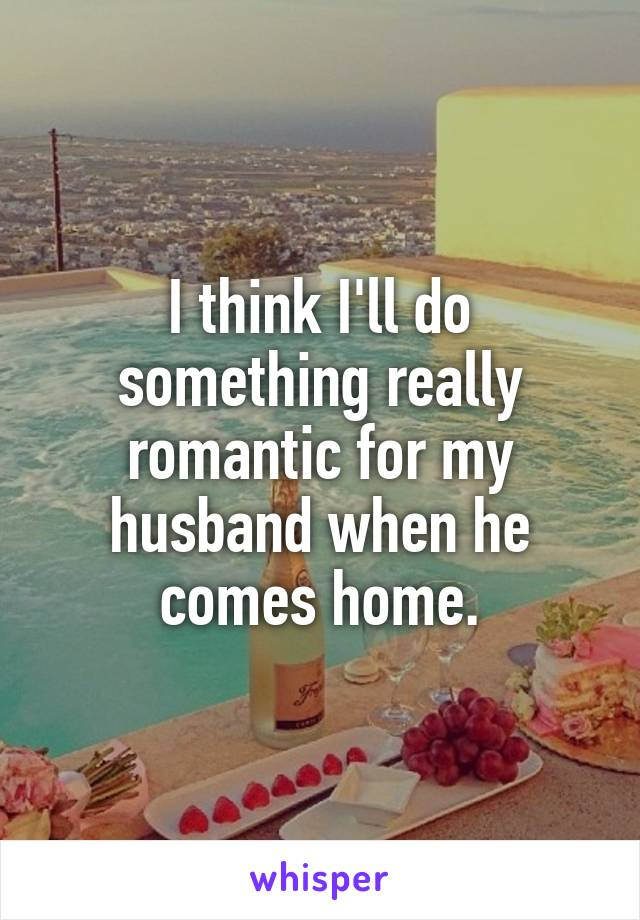 I think I'll do something really romantic for my husband when he comes home.