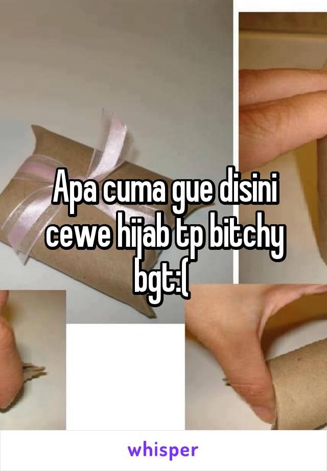 Apa cuma gue disini cewe hijab tp bitchy bgt:(