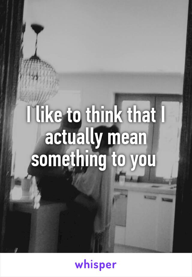 I like to think that I actually mean something to you