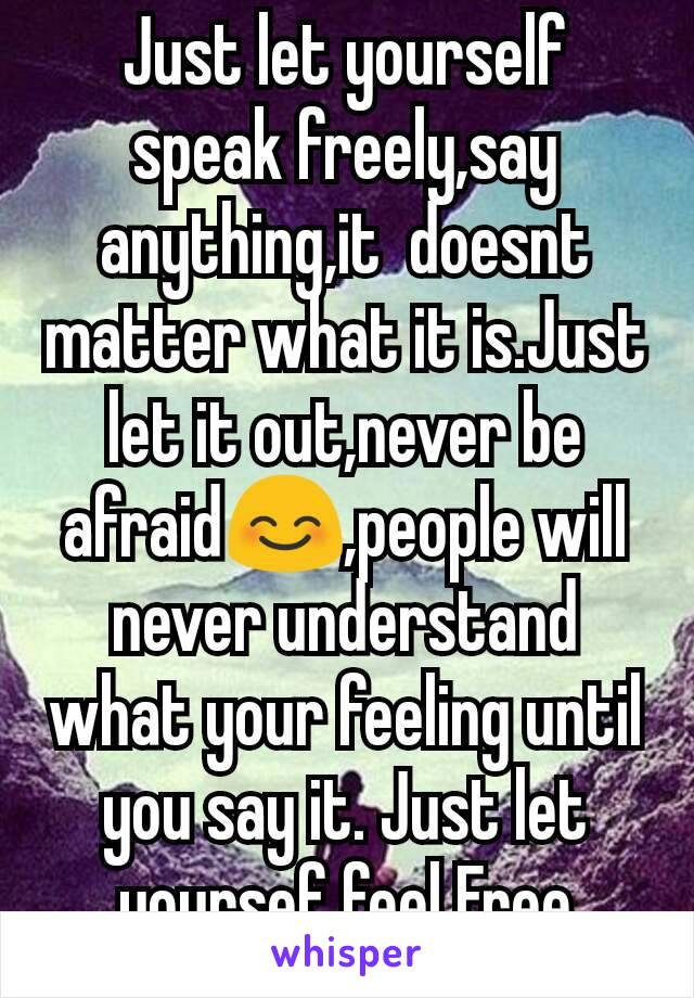 Just let yourself speak freely,say anything,it  doesnt matter what it is.Just let it out,never be afraid😊,people will never understand what your feeling until you say it. Just let yoursef feel Free