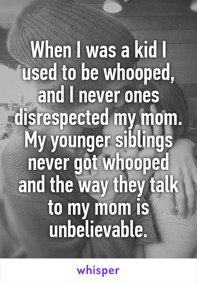 When I was a kid I used to be whooped, and I never ones disrespected my mom. My younger siblings never got whooped and the way they talk to my mom is unbelievable.