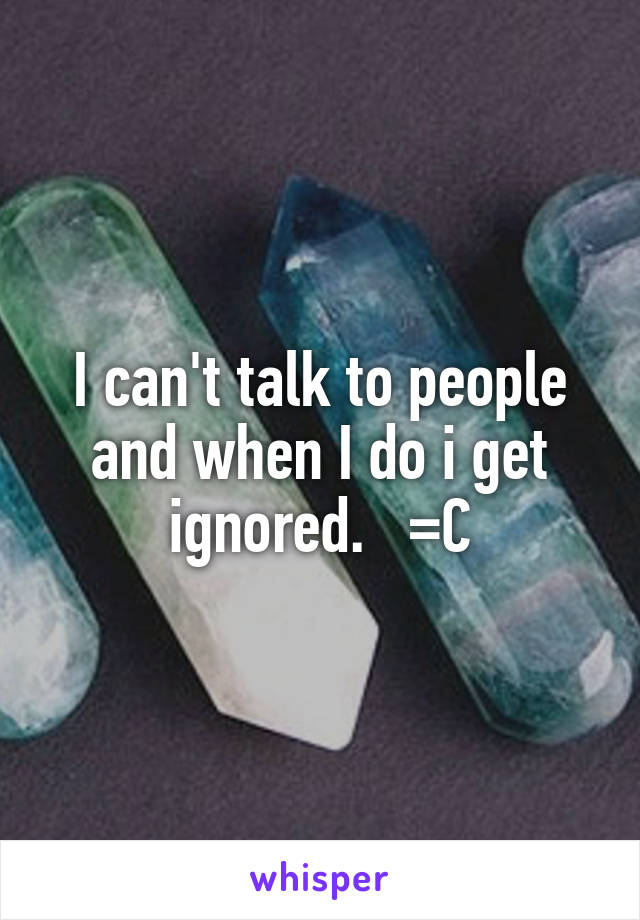 I can't talk to people and when I do i get ignored.   =C