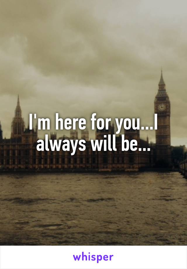 I'm here for you...I always will be...