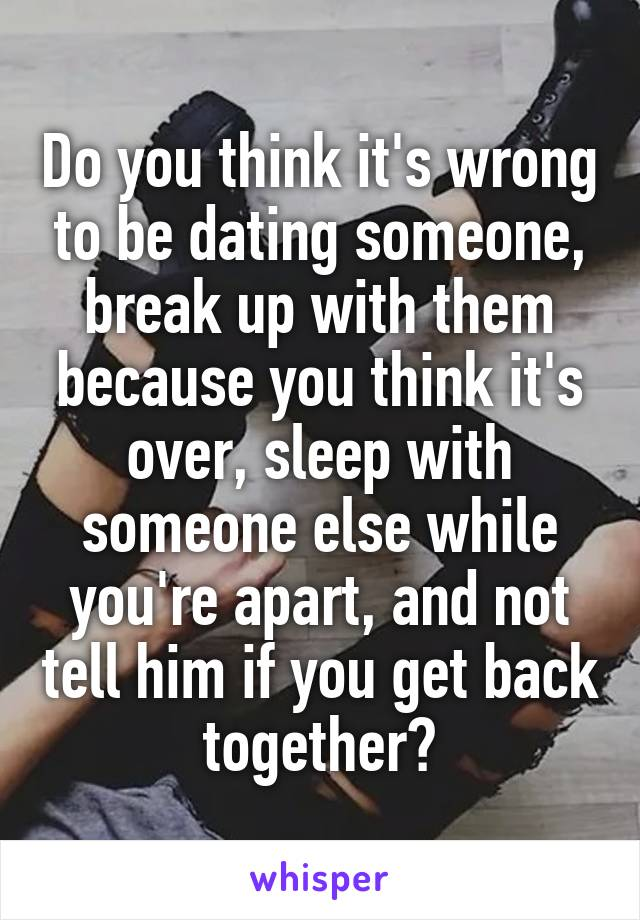 Do you think it's wrong to be dating someone, break up with them because you think it's over, sleep with someone else while you're apart, and not tell him if you get back together?