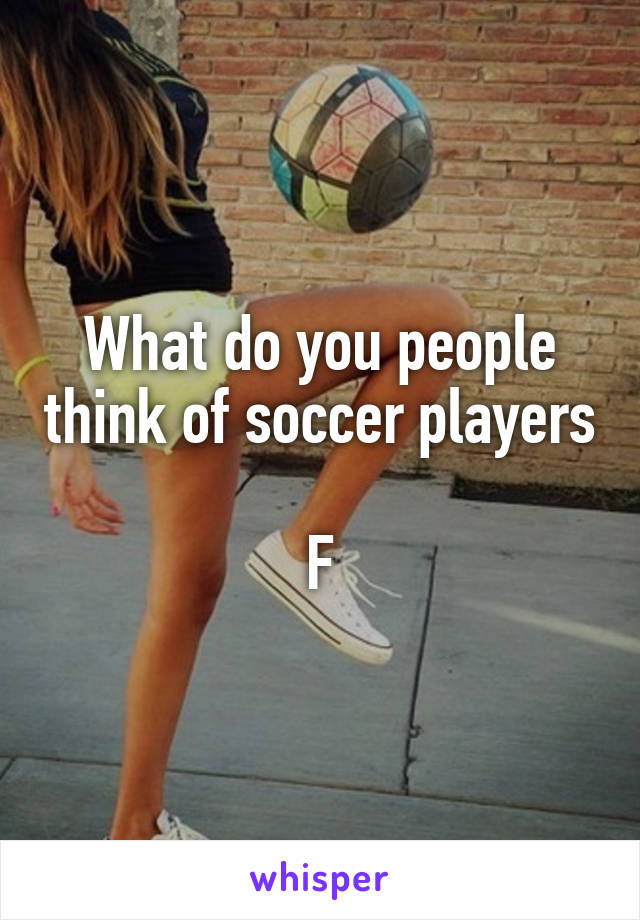 What do you people think of soccer players  F