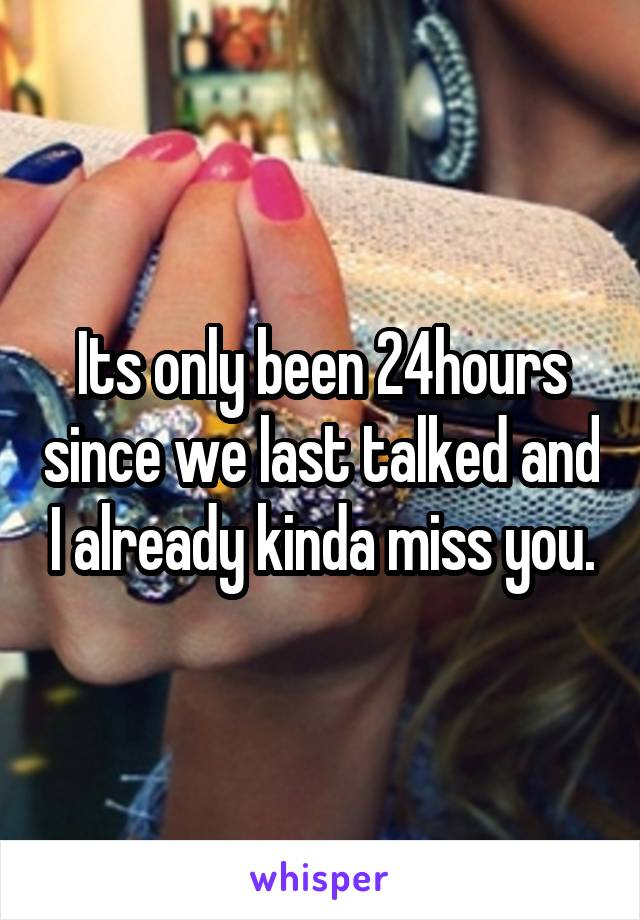 Its only been 24hours since we last talked and I already kinda miss you.
