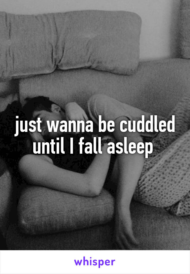 just wanna be cuddled until I fall asleep
