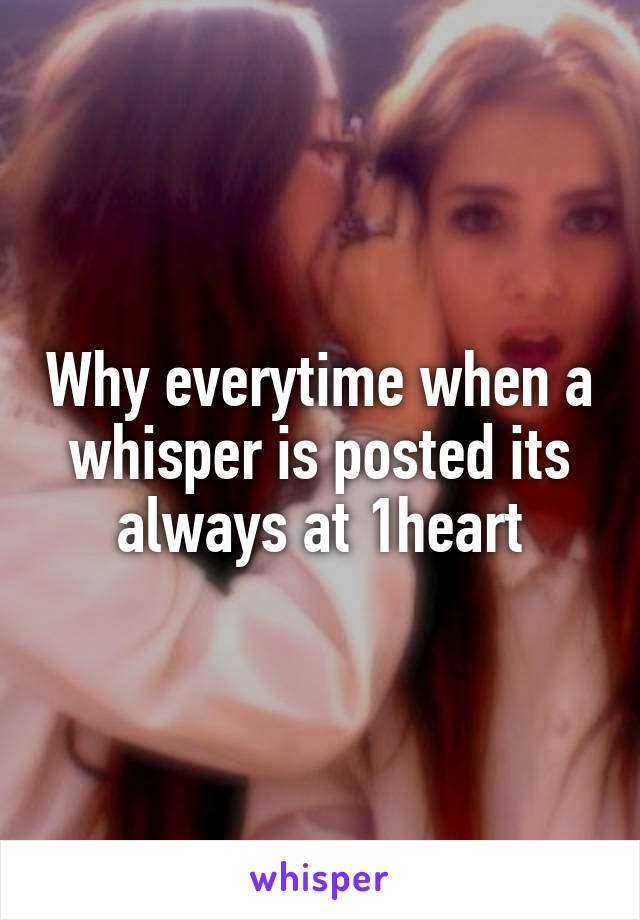Why everytime when a whisper is posted its always at 1heart