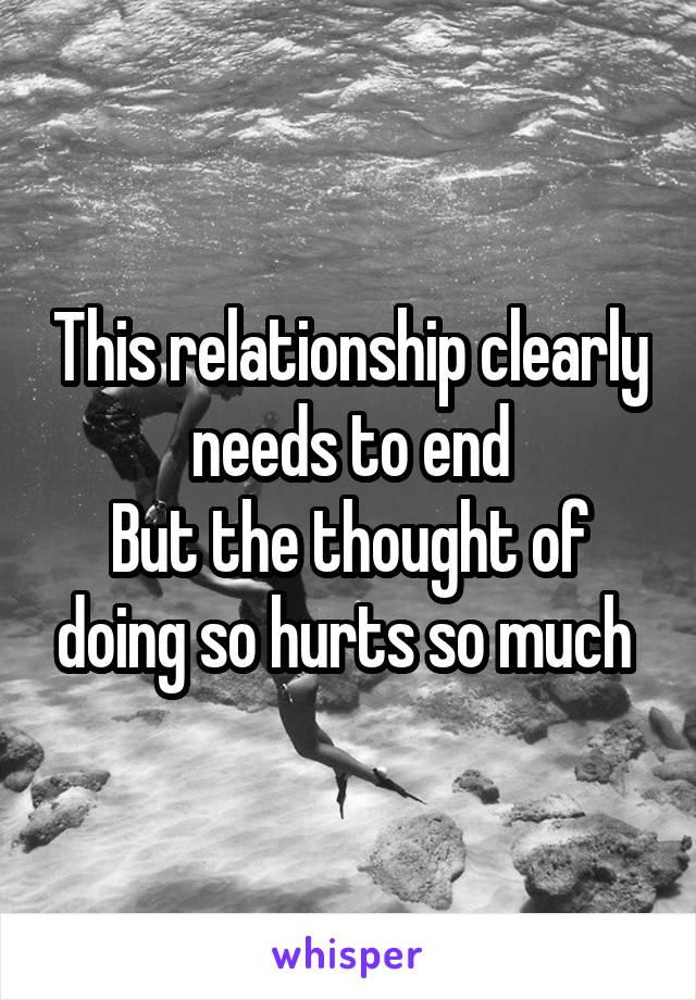 This relationship clearly needs to end But the thought of doing so hurts so much