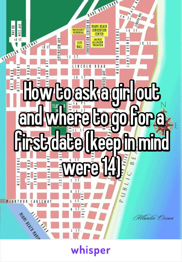 How to ask a girl out and where to go for a first date (keep in mind were 14)