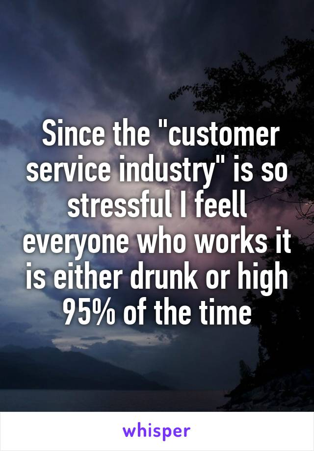 """Since the """"customer service industry"""" is so stressful I feell everyone who works it is either drunk or high 95% of the time"""