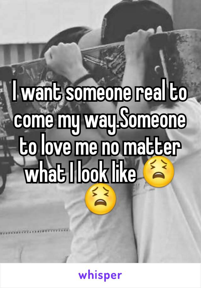 I want someone real to come my way.Someone to love me no matter what I look like 😫😫