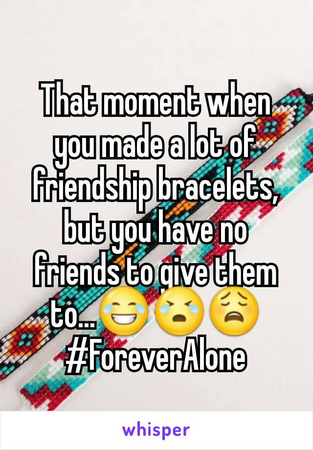 That moment when you made a lot of friendship bracelets, but you have no friends to give them to...😂😭😩 #ForeverAlone