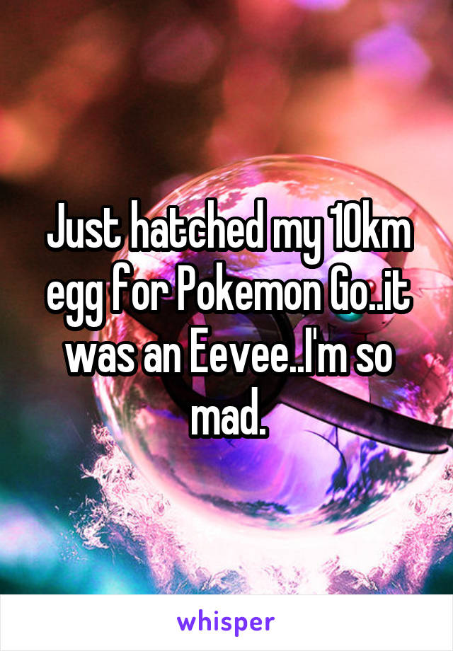 Just hatched my 10km egg for Pokemon Go..it was an Eevee..I'm so mad.